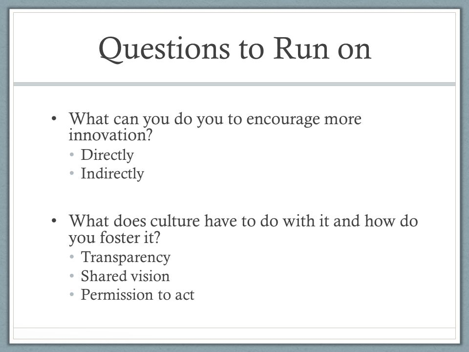 Questions to Run on What can you do you to encourage more innovation.