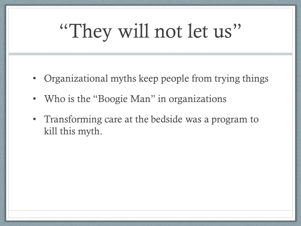 They will not let us Organizational myths keep people from trying things Who is the Boogie Man in organizations Transforming care at the bedside was a program to kill this myth.