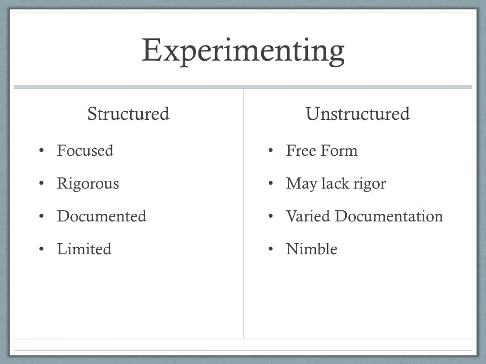 Experimenting Structured Focused Rigorous Documented Limited Unstructured Free Form May lack rigor Varied Documentation Nimble