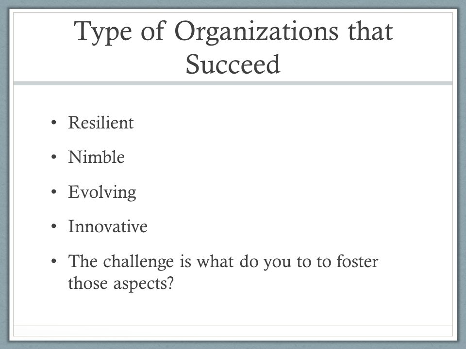 Type of Organizations that Succeed Resilient Nimble Evolving Innovative The challenge is what do you to to foster those aspects