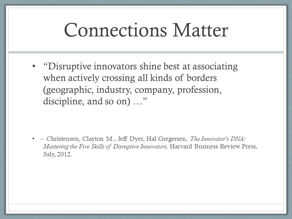 Connections Matter Disruptive innovators shine best at associating when actively crossing all kinds of borders (geographic, industry, company, profession, discipline, and so on) … ̶ Christensen, Clayton M., Jeff Dyer, Hal Gregersen, The Innovator s DNA: Mastering the Five Skills of Disruptive Innovators, Harvard Business Review Press, July, 2012.