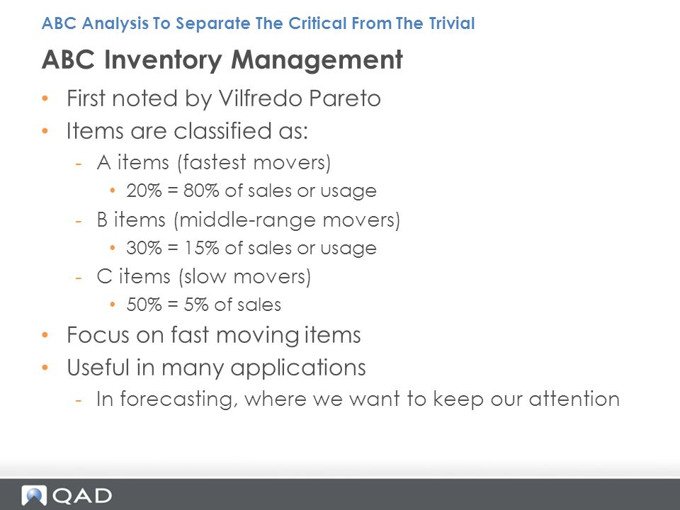 First noted by Vilfredo Pareto Items are classified as: -A items (fastest movers) 20% = 80% of sales or usage -B items (middle-range movers) 30% = 15% of sales or usage -C items (slow movers) 50% = 5% of sales Focus on fast moving items Useful in many applications -In forecasting, where we want to keep our attention ABC Inventory Management ABC Analysis To Separate The Critical From The Trivial