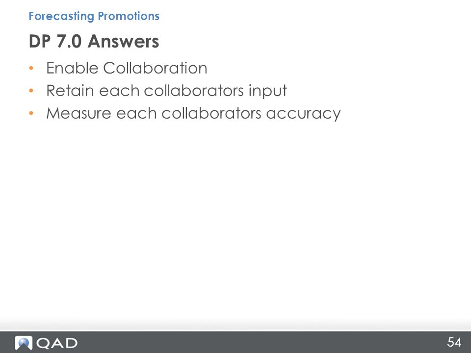54 Enable Collaboration Retain each collaborators input Measure each collaborators accuracy DP 7.0 Answers Forecasting Promotions