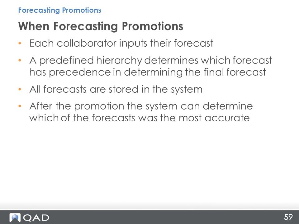 59 Each collaborator inputs their forecast A predefined hierarchy determines which forecast has precedence in determining the final forecast All forecasts are stored in the system After the promotion the system can determine which of the forecasts was the most accurate When Forecasting Promotions Forecasting Promotions