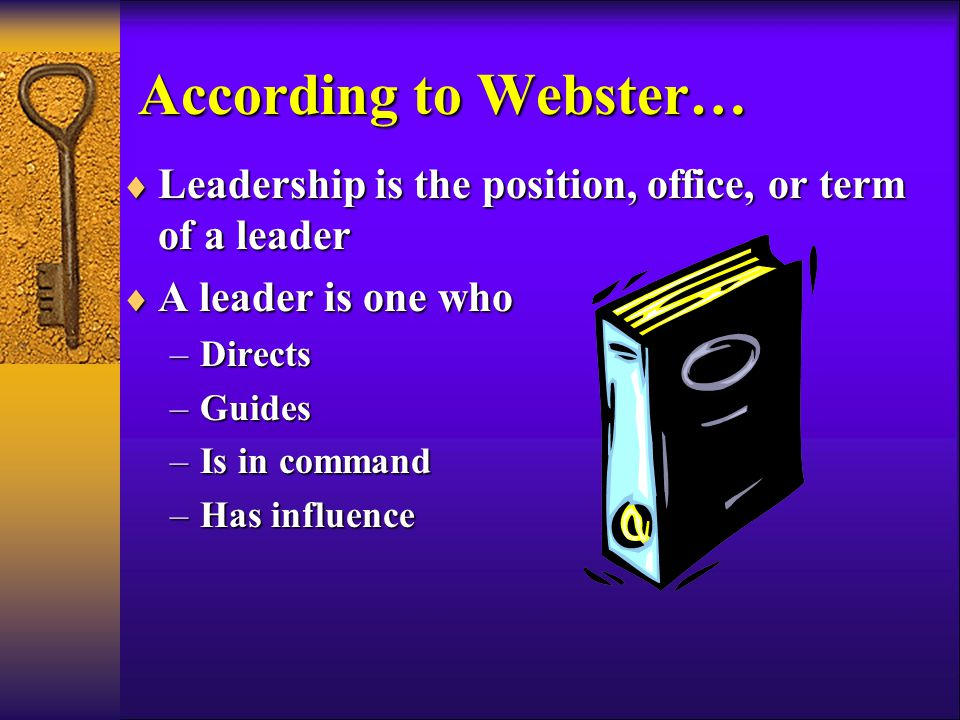 According to Webster…  Leadership is the position, office, or term of a leader  A leader is one who –Directs –Guides –Is in command –Has influence