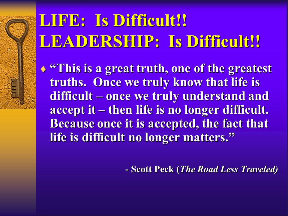 LIFE: Is Difficult!. LEADERSHIP: Is Difficult!.