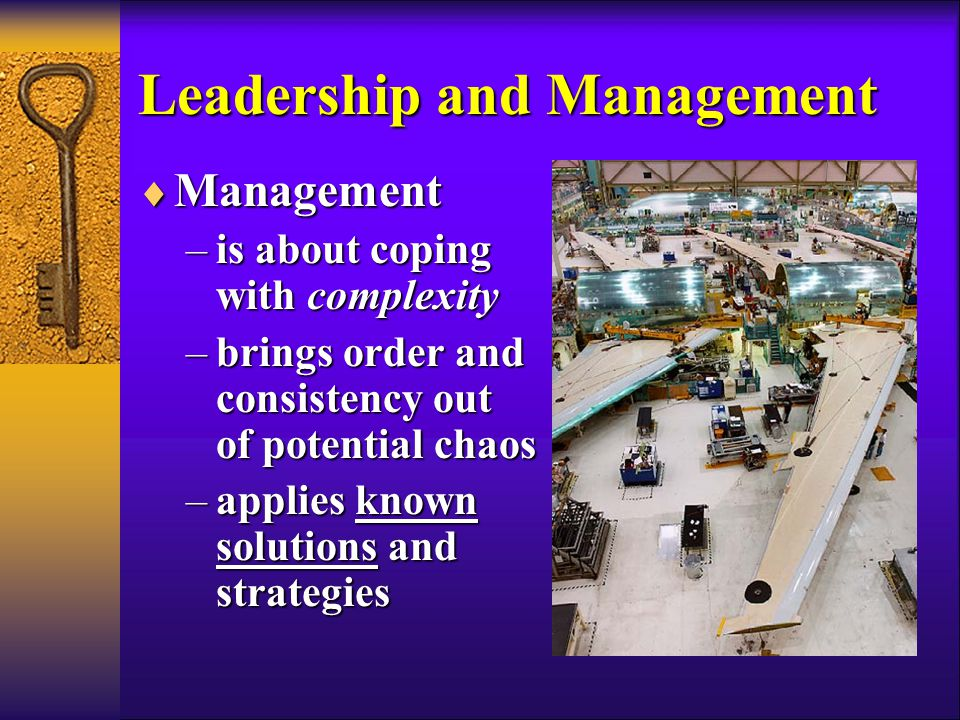 Leadership and Management  Management –is about coping with complexity –brings order and consistency out of potential chaos –applies known solutions and strategies