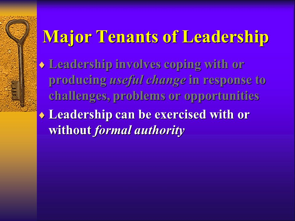 Major Tenants of Leadership  Leadership involves coping with or producing useful change in response to challenges, problems or opportunities  Leadership can be exercised with or without formal authority