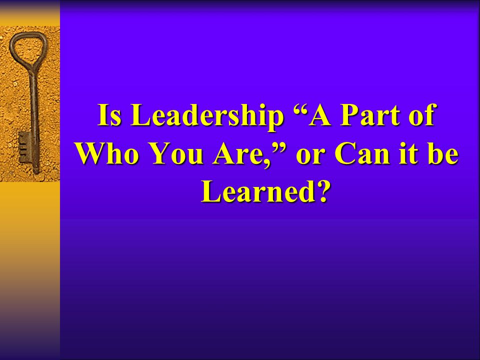 Is Leadership A Part of Who You Are, or Can it be Learned
