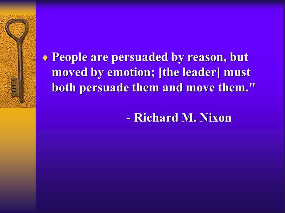  People are persuaded by reason, but moved by emotion; [the leader] must both persuade them and move them. - Richard M.