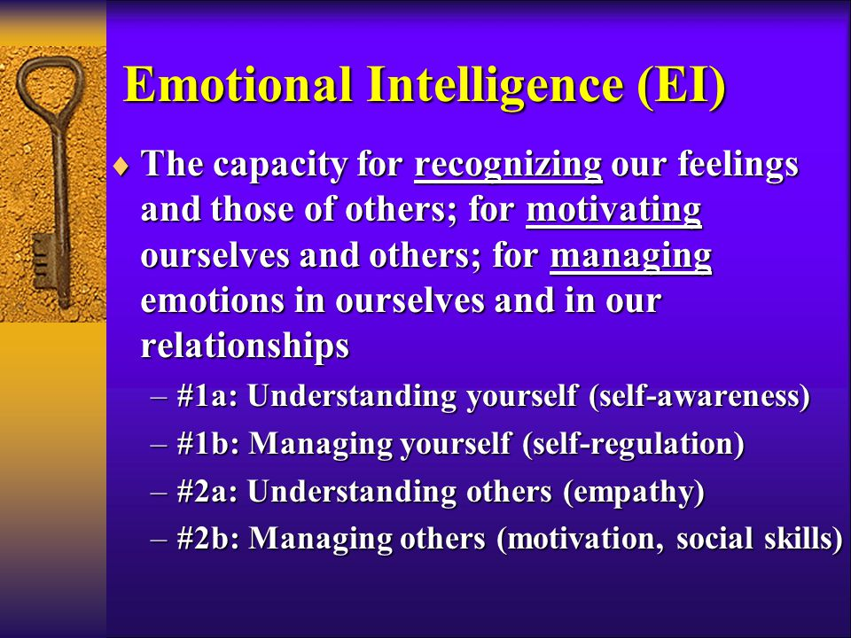 Emotional Intelligence (EI)  The capacity for recognizing our feelings and those of others; for motivating ourselves and others; for managing emotions in ourselves and in our relationships –#1a: Understanding yourself (self-awareness) –#1b: Managing yourself (self-regulation) –#2a: Understanding others (empathy) –#2b: Managing others (motivation, social skills)