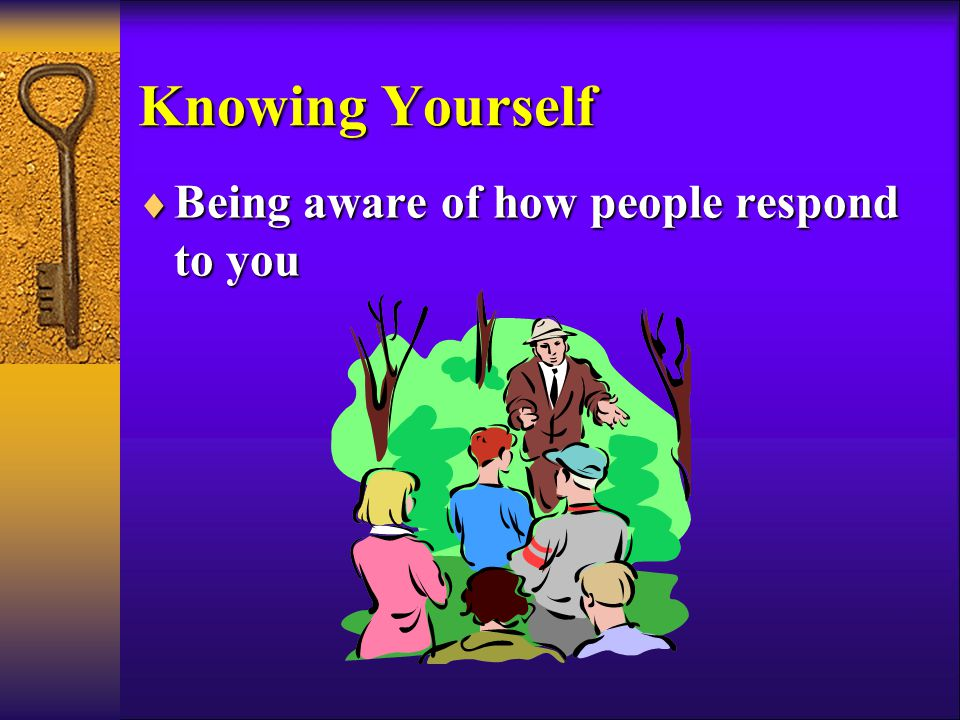 Knowing Yourself  Being aware of how people respond to you