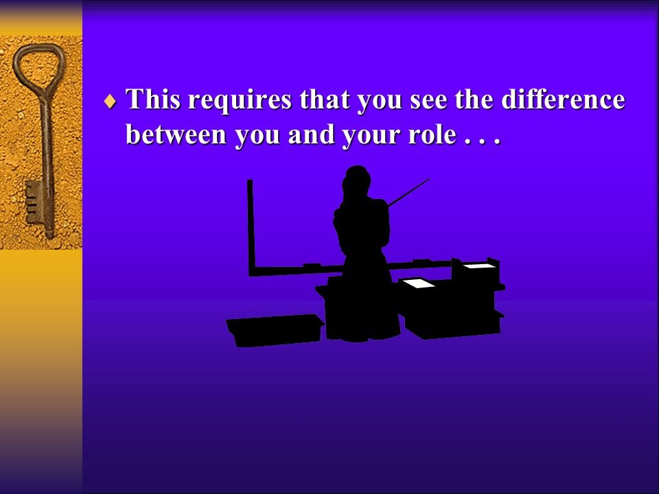  This requires that you see the difference between you and your role...