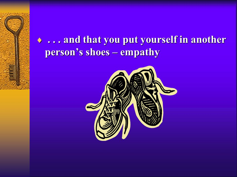 ... and that you put yourself in another person's shoes – empathy