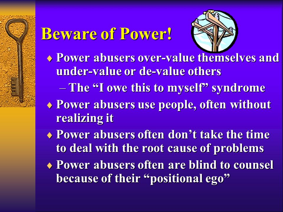  Power abusers over-value themselves and under-value or de-value others –The I owe this to myself syndrome  Power abusers use people, often without realizing it  Power abusers often don't take the time to deal with the root cause of problems  Power abusers often are blind to counsel because of their positional ego Beware of Power!