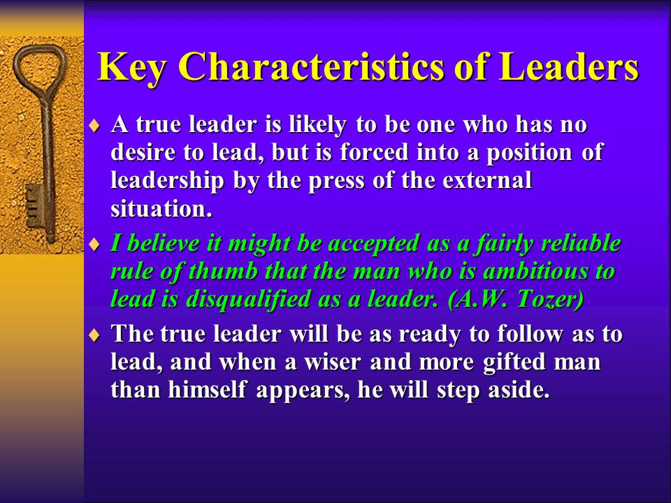 Key Characteristics of Leaders  A true leader is likely to be one who has no desire to lead, but is forced into a position of leadership by the press of the external situation.