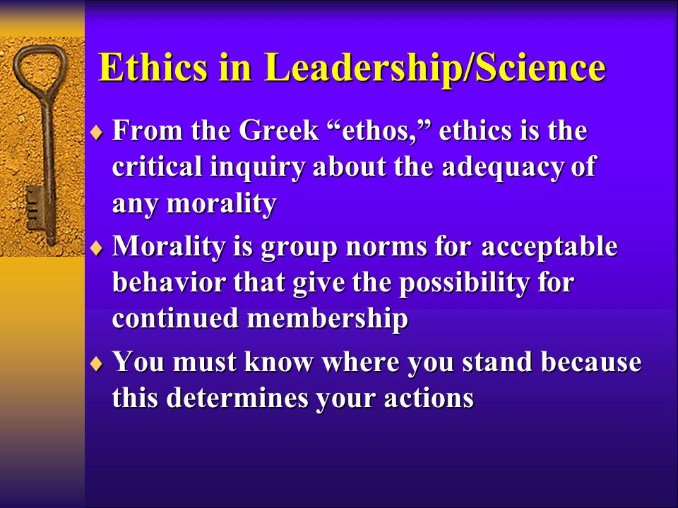 Ethics in Leadership/Science  From the Greek ethos, ethics is the critical inquiry about the adequacy of any morality  Morality is group norms for acceptable behavior that give the possibility for continued membership  You must know where you stand because this determines your actions