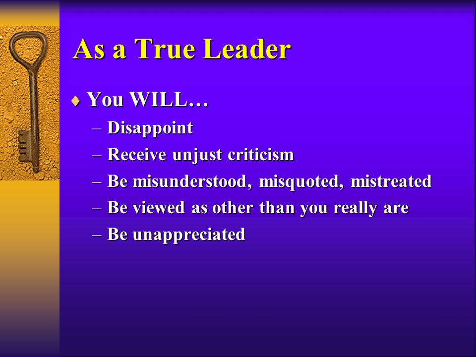 As a True Leader  You WILL… –Disappoint –Receive unjust criticism –Be misunderstood, misquoted, mistreated –Be viewed as other than you really are –Be unappreciated