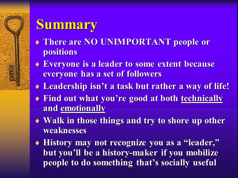  There are NO UNIMPORTANT people or positions  Everyone is a leader to some extent because everyone has a set of followers  Leadership isn't a task but rather a way of life.