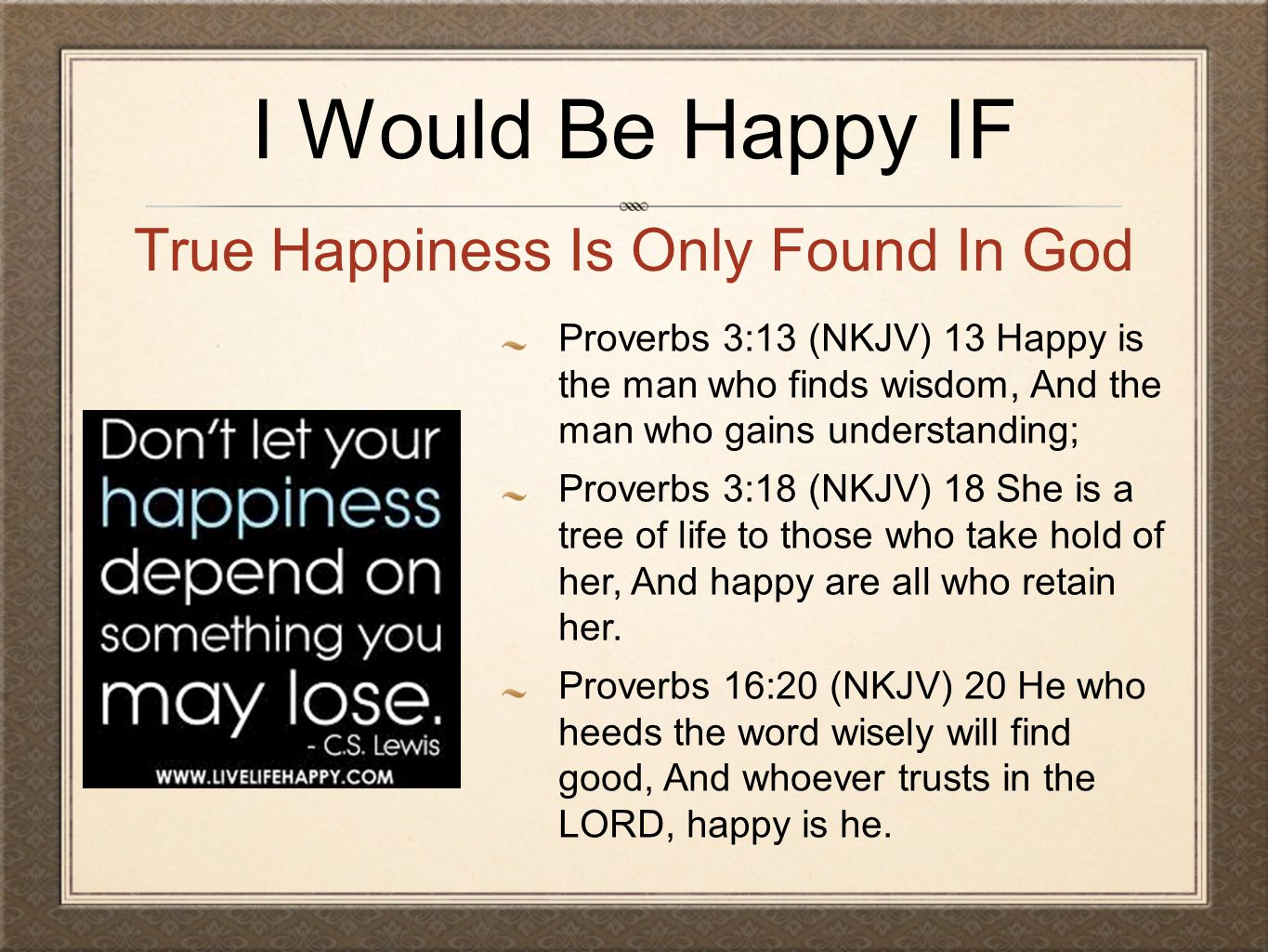 I Would Be Happy IF Proverbs 3:13 (NKJV) 13 Happy is the man who finds wisdom, And the man who gains understanding; Proverbs 3:18 (NKJV) 18 She is a tree of life to those who take hold of her, And happy are all who retain her.