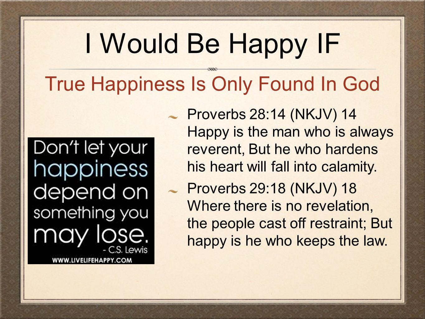 I Would Be Happy IF Proverbs 28:14 (NKJV) 14 Happy is the man who is always reverent, But he who hardens his heart will fall into calamity.