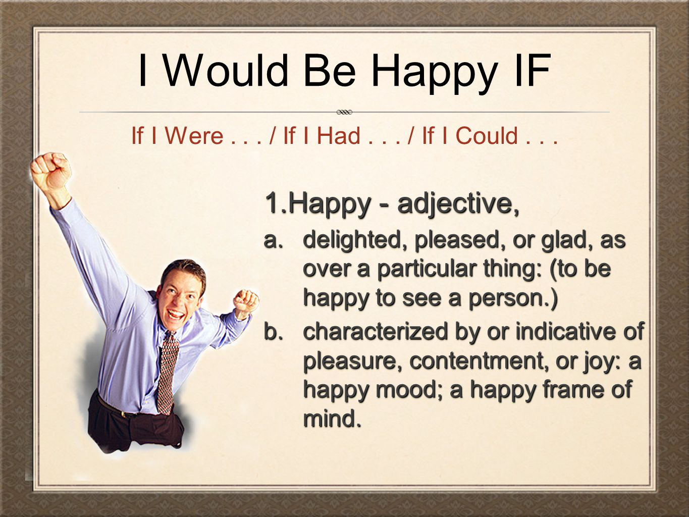 I Would Be Happy IF If I Were... / If I Had... / If I Could... 1.Happy - adjective, a.delighted, pleased, or glad, as over a particular thing: (to be