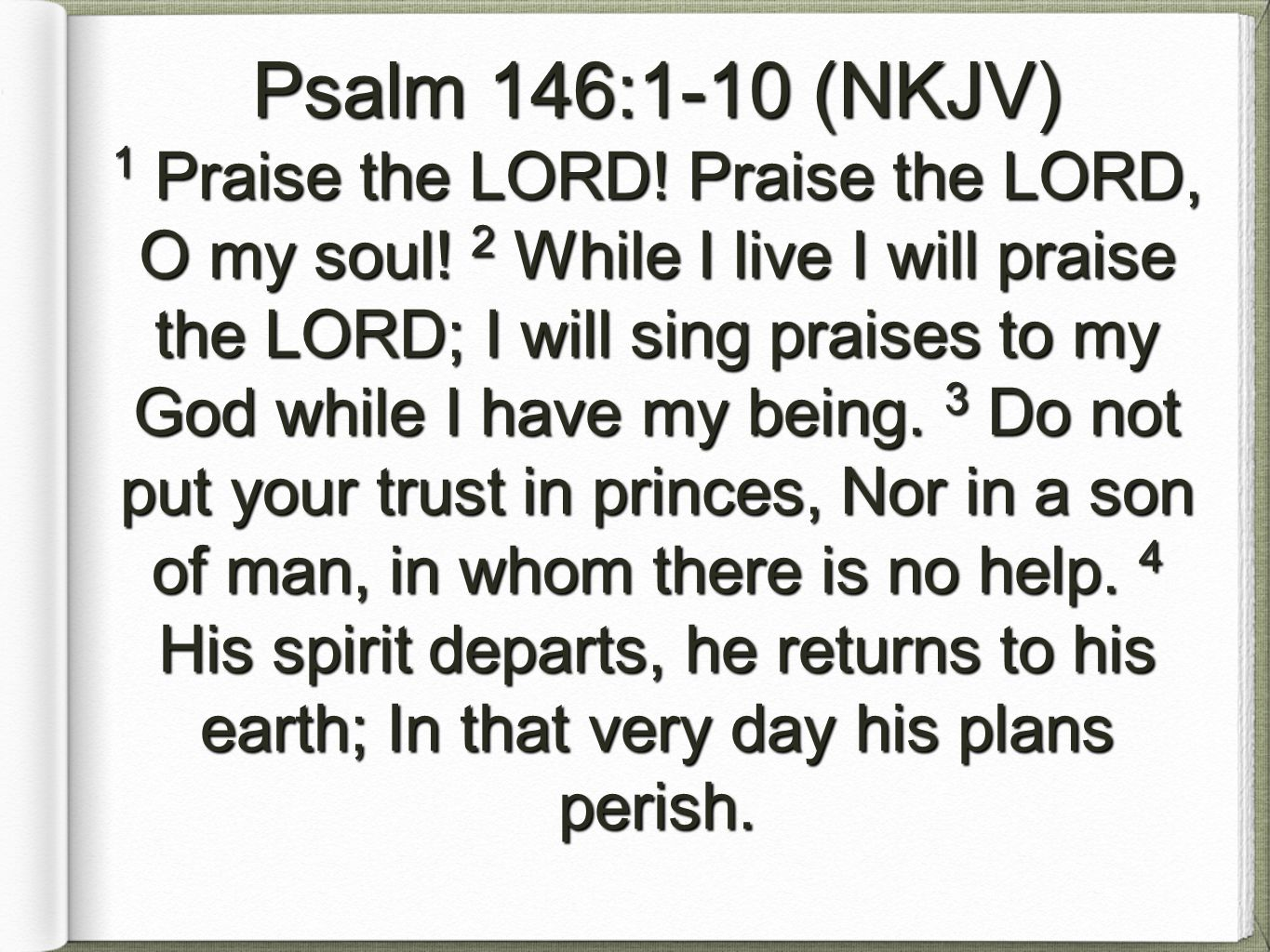 Psalm 146:1-10 (NKJV) 1 Praise the LORD.Praise the LORD, O my soul.
