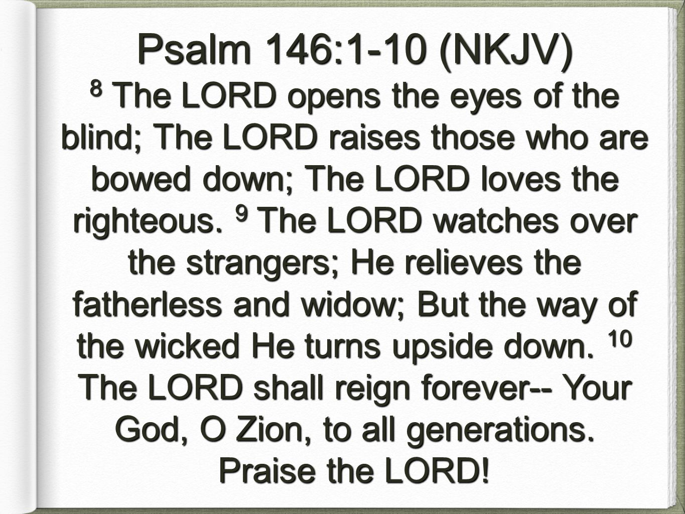 Psalm 146:1-10 (NKJV) 8 The LORD opens the eyes of the blind; The LORD raises those who are bowed down; The LORD loves the righteous.