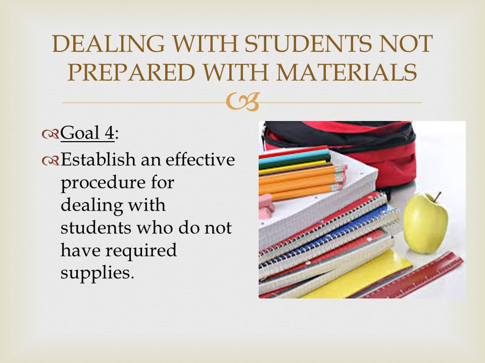  DEALING WITH STUDENTS NOT PREPARED WITH MATERIALS  Goal 4:  Establish an effective procedure for dealing with students who do not have required supplies.