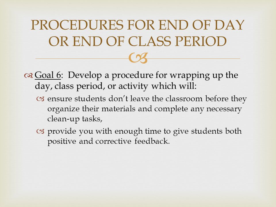   Goal 6: Develop a procedure for wrapping up the day, class period, or activity which will:  ensure students don't leave the classroom before they organize their materials and complete any necessary clean-up tasks,  provide you with enough time to give students both positive and corrective feedback.