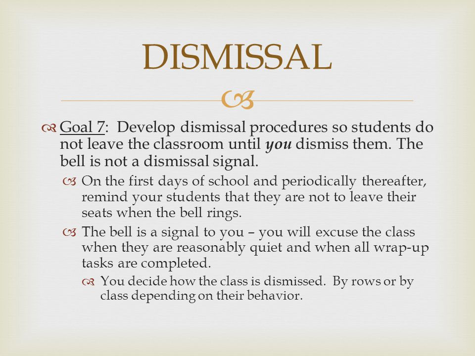   Goal 7: Develop dismissal procedures so students do not leave the classroom until you dismiss them. The bell is not a dismissal signal.  On the f