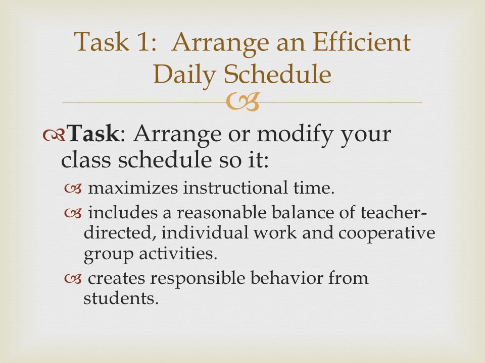   Task : Arrange or modify your class schedule so it:  maximizes instructional time.