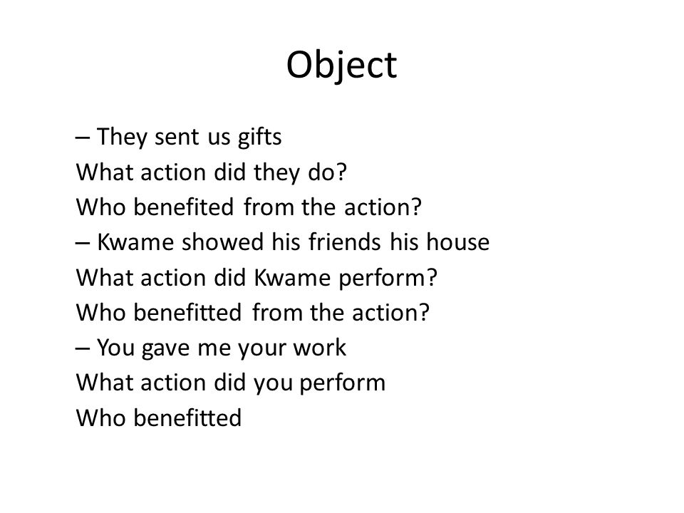 Object – They sent us gifts What action did they do? Who benefited from the action? – Kwame showed his friends his house What action did Kwame perform