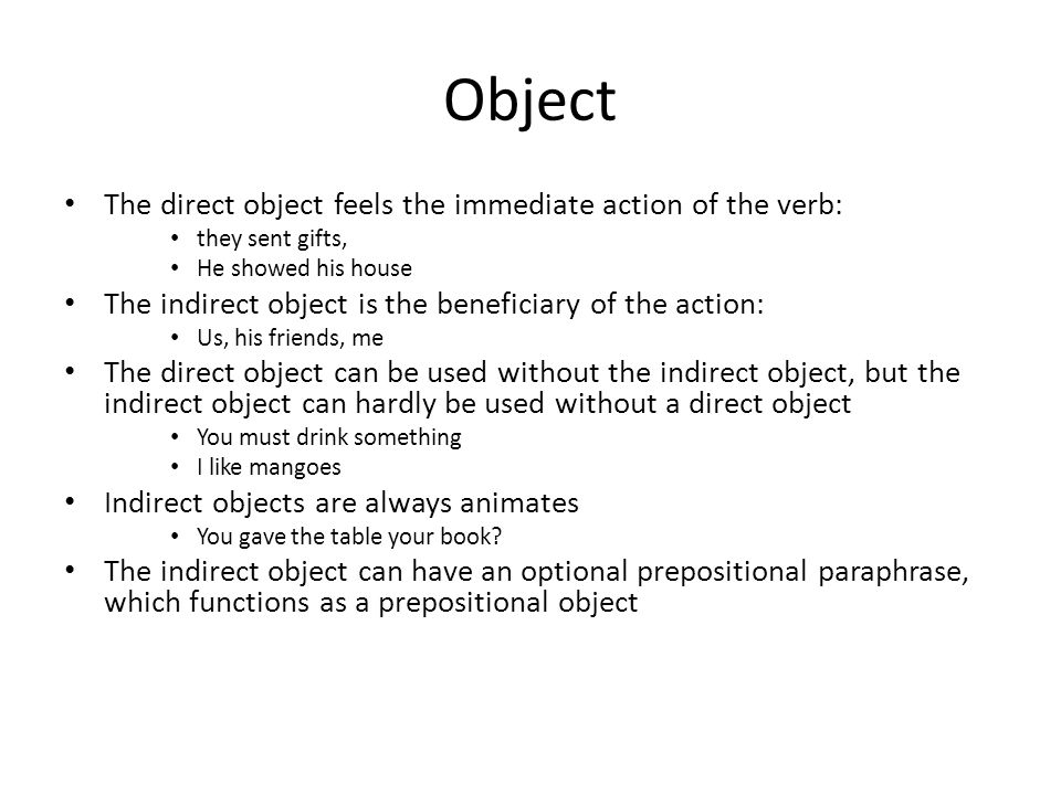 Object The direct object feels the immediate action of the verb: they sent gifts, He showed his house The indirect object is the beneficiary of the action: Us, his friends, me The direct object can be used without the indirect object, but the indirect object can hardly be used without a direct object You must drink something I like mangoes Indirect objects are always animates You gave the table your book.