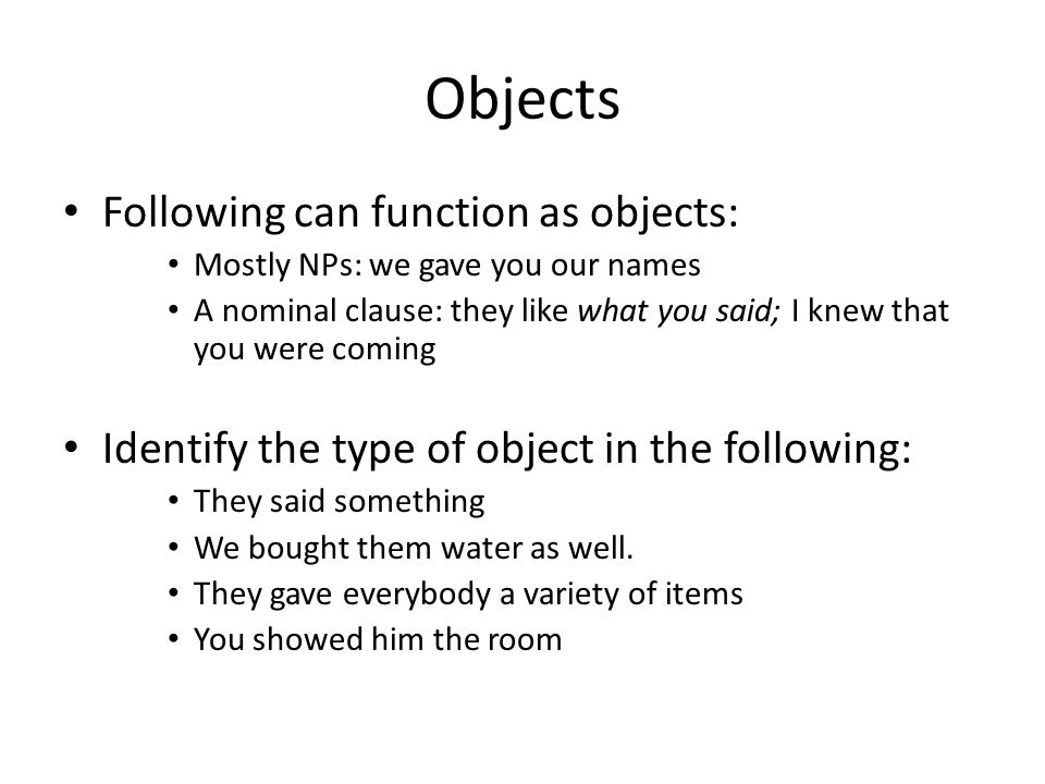 Objects Following can function as objects: Mostly NPs: we gave you our names A nominal clause: they like what you said; I knew that you were coming Identify the type of object in the following: They said something We bought them water as well.