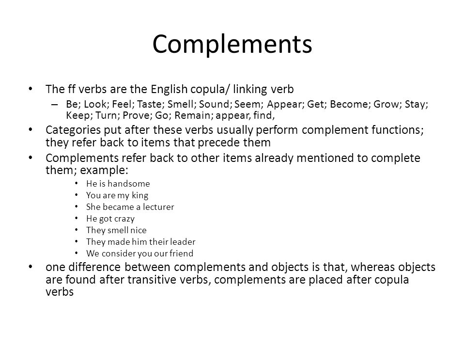 Complements The ff verbs are the English copula/ linking verb – Be; Look; Feel; Taste; Smell; Sound; Seem; Appear; Get; Become; Grow; Stay; Keep; Turn
