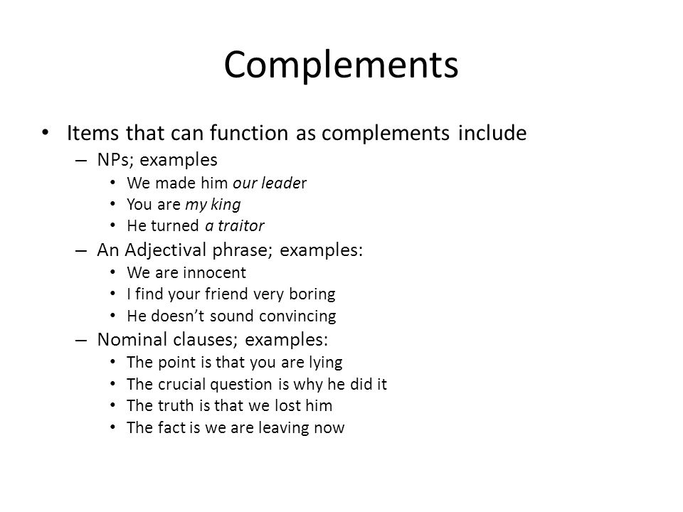 Complements Items that can function as complements include – NPs; examples We made him our leader You are my king He turned a traitor – An Adjectival