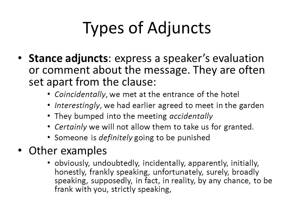 Types of Adjuncts Stance adjuncts: express a speaker's evaluation or comment about the message. They are often set apart from the clause: Coincidental