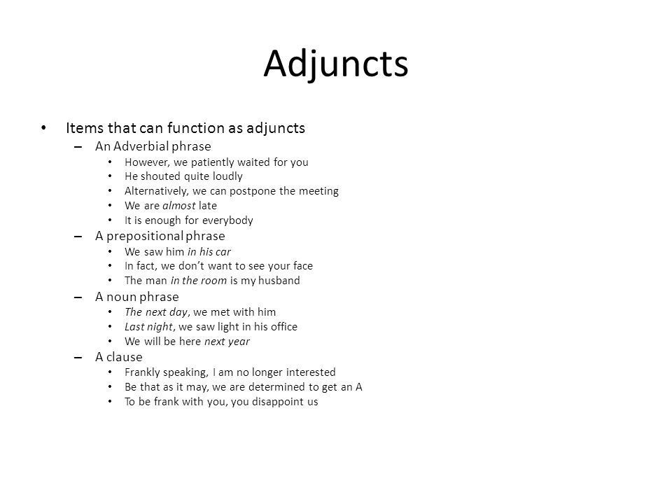 Adjuncts Items that can function as adjuncts – An Adverbial phrase However, we patiently waited for you He shouted quite loudly Alternatively, we can