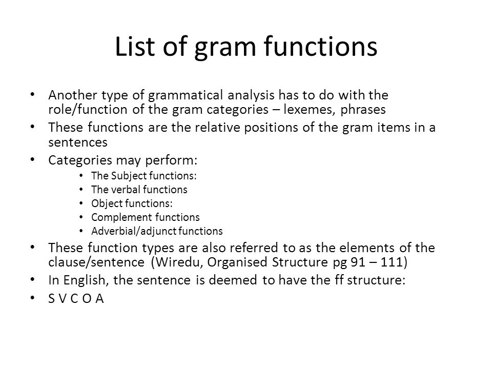 List of gram functions Another type of grammatical analysis has to do with the role/function of the gram categories – lexemes, phrases These functions are the relative positions of the gram items in a sentences Categories may perform: The Subject functions: The verbal functions Object functions: Complement functions Adverbial/adjunct functions These function types are also referred to as the elements of the clause/sentence (Wiredu, Organised Structure pg 91 – 111) In English, the sentence is deemed to have the ff structure: S V C O A