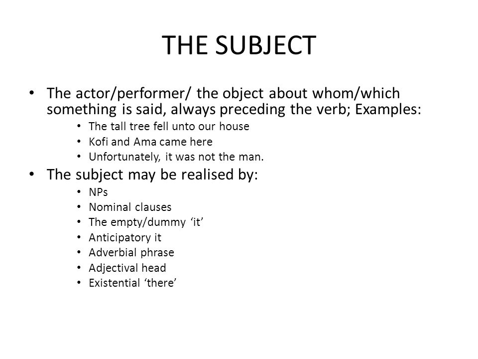 THE SUBJECT The actor/performer/ the object about whom/which something is said, always preceding the verb; Examples: The tall tree fell unto our house