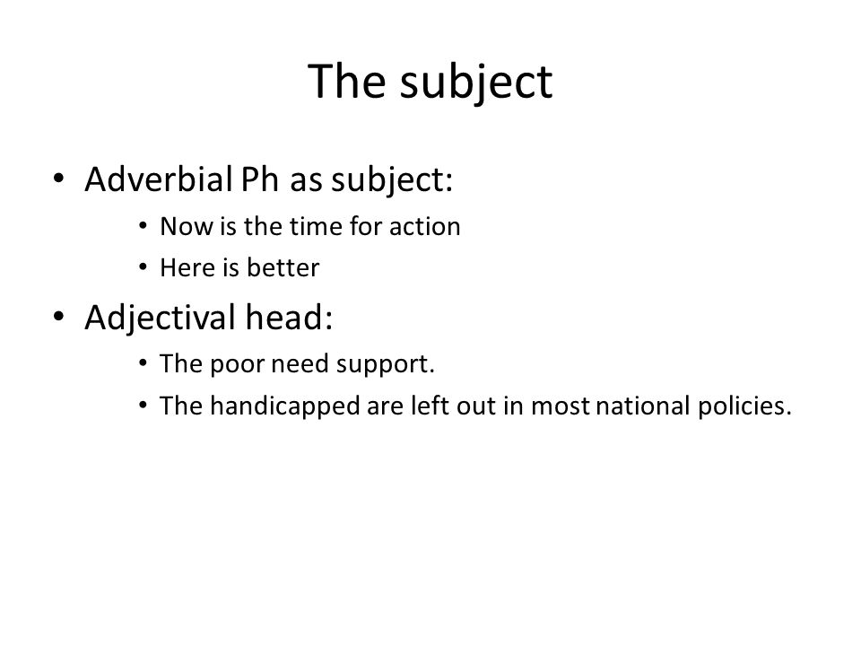 The subject Adverbial Ph as subject: Now is the time for action Here is better Adjectival head: The poor need support. The handicapped are left out in