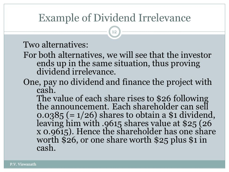 P.V. Viswanath 12 Two alternatives: For both alternatives, we will see that the investor ends up in the same situation, thus proving dividend irreleva