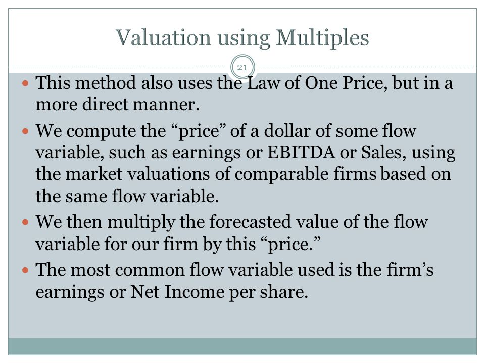 "21 This method also uses the Law of One Price, but in a more direct manner. We compute the ""price"" of a dollar of some flow variable, such as earnings"