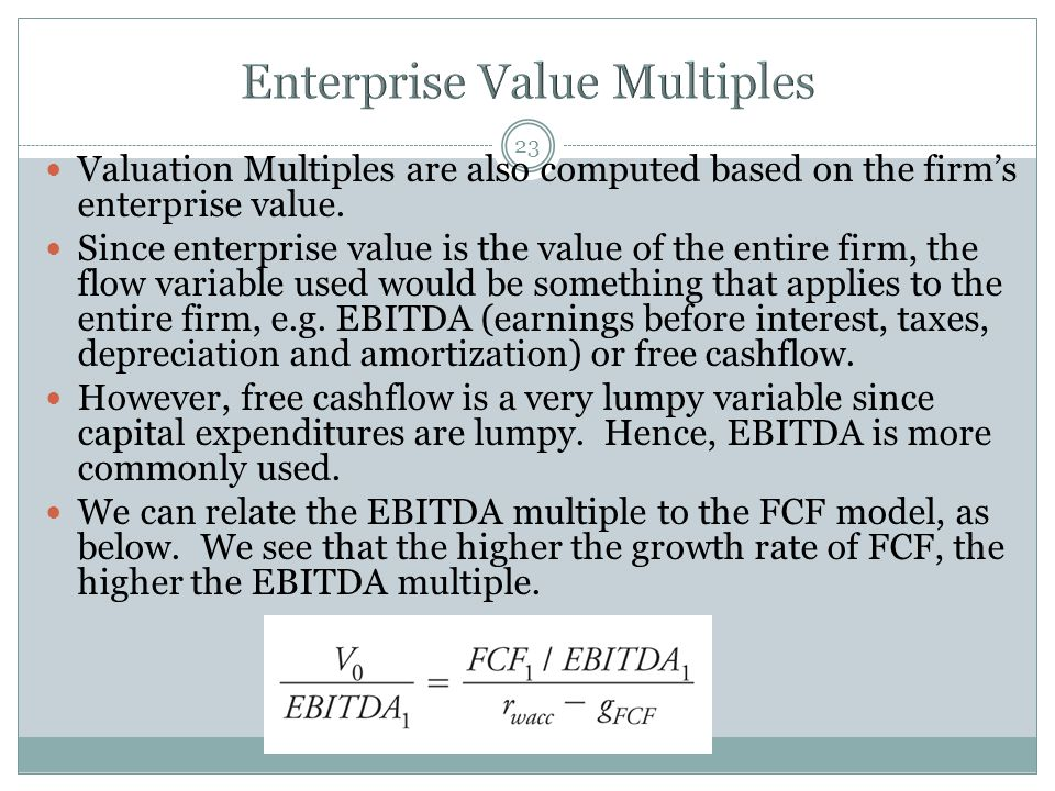 23 Valuation Multiples are also computed based on the firm's enterprise value. Since enterprise value is the value of the entire firm, the flow variab