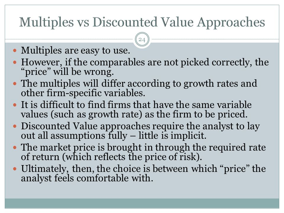 "24 Multiples are easy to use. However, if the comparables are not picked correctly, the ""price"" will be wrong. The multiples will differ according to"