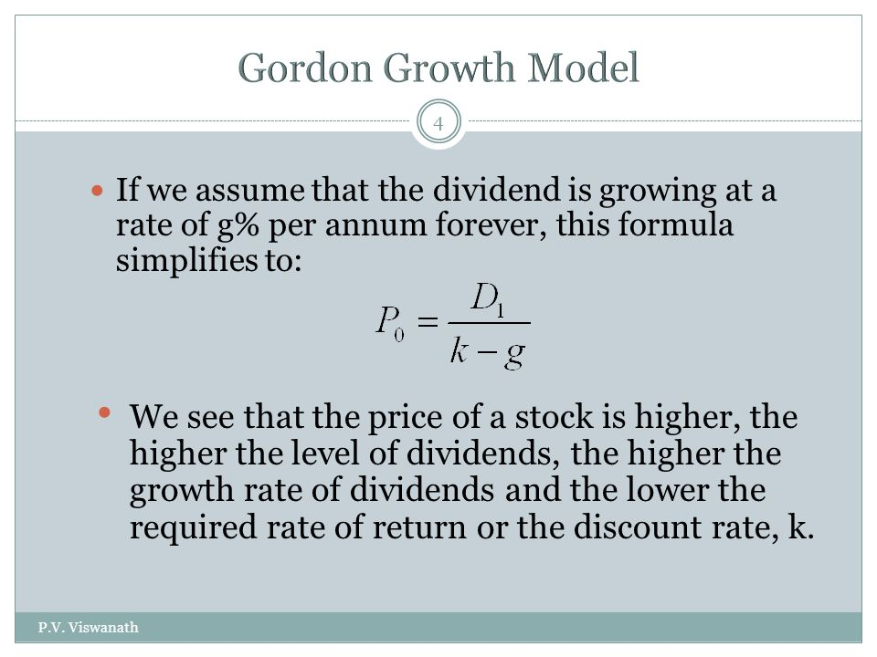 P.V. Viswanath 4 If we assume that the dividend is growing at a rate of g% per annum forever, this formula simplifies to: We see that the price of a s
