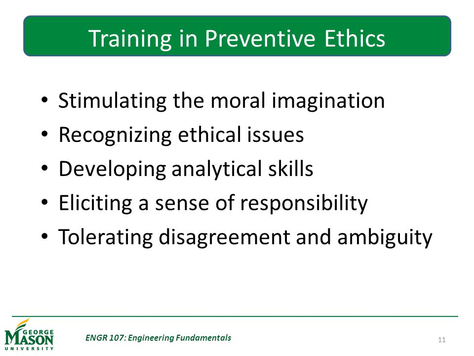 ENGR 107: Engineering Fundamentals 11 Training in Preventive Ethics Stimulating the moral imagination Recognizing ethical issues Developing analytical skills Eliciting a sense of responsibility Tolerating disagreement and ambiguity