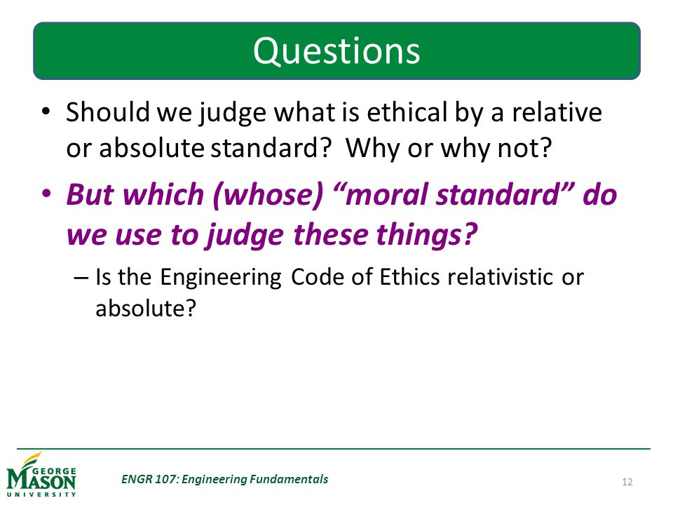 ENGR 107: Engineering Fundamentals 12 Questions Should we judge what is ethical by a relative or absolute standard.