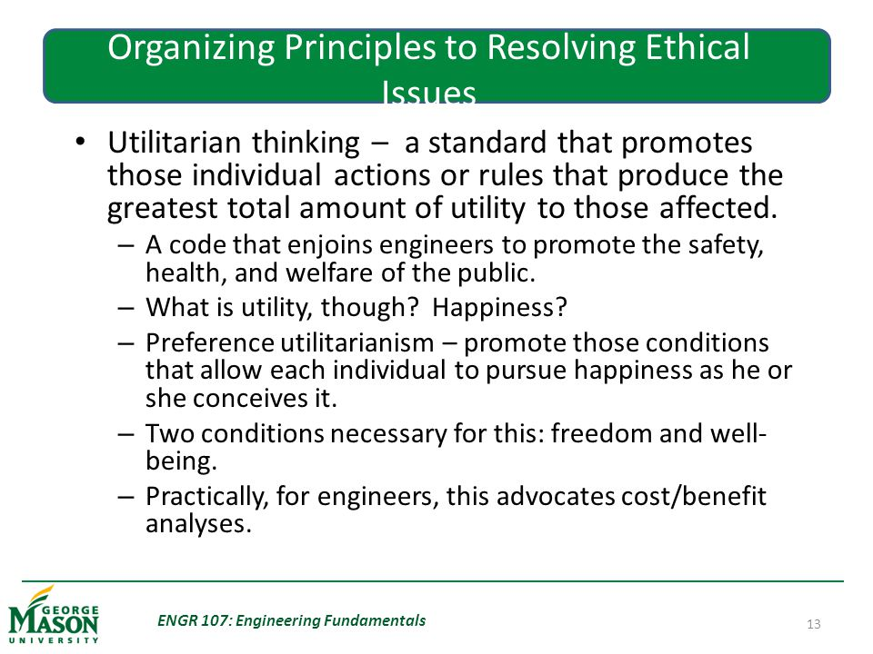 ENGR 107: Engineering Fundamentals 13 Organizing Principles to Resolving Ethical Issues Utilitarian thinking – a standard that promotes those individual actions or rules that produce the greatest total amount of utility to those affected.